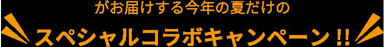 がお届けする今年の夏だけのスペシャルコラボキャンペーン!!